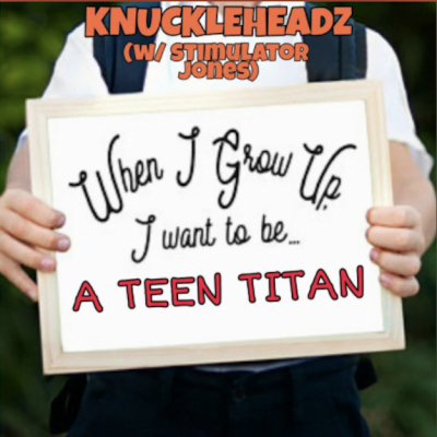 """From the Artist """"Knuckleheadz w/ Stimulator Jones"""" Listen to this Fantastic Spotify Song When I Grow Up, I Wanna Be A Teen Titan"""